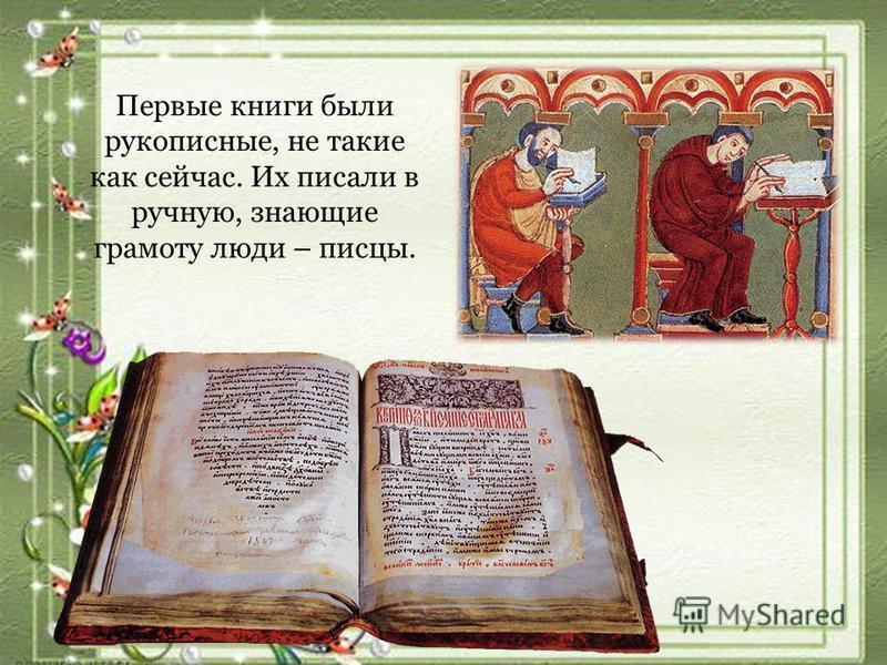 Первые книги были рукописные, не такие как сейчас. Их писали в ручную, знающие грамоту люди – писцы.