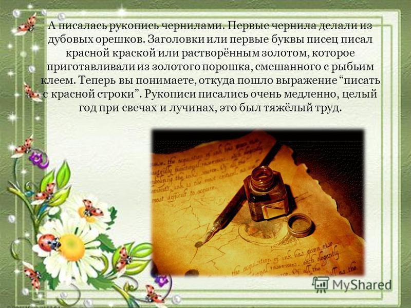 А писалась рукопись чернилами. Первые чернила делали из дубовых орешков. Заголовки или первые буквы писец писал красной краской или растворённым золотом, которое приготавливали из золотого порошка, смешанного с рыбьим клеем. Теперь вы понимаете, отку