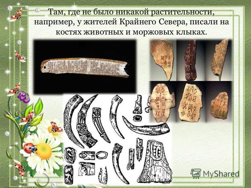 Там, где не было никакой растительности, например, у жителей Крайнего Севера, писали на костях животных и моржовых клыках.