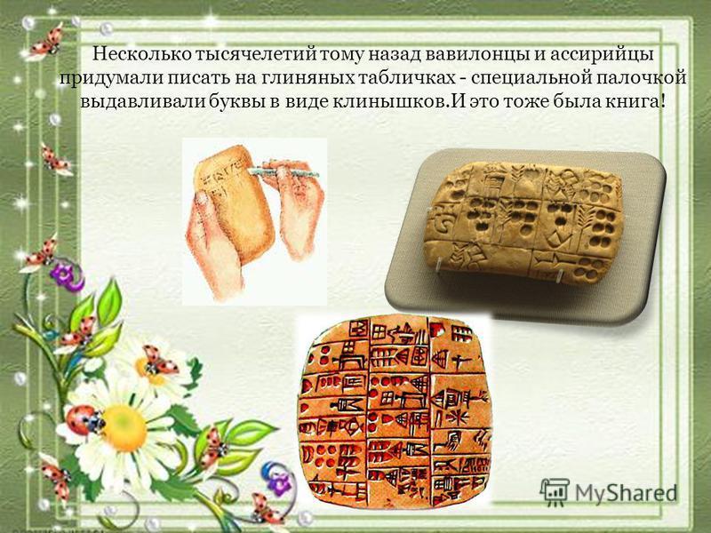 Несколько тысячелетий тому назад вавилонцы и ассирийцы придумали писать на глиняных табличках - специальной палочкой выдавливали буквы в виде клинышков.И это тоже была книга!