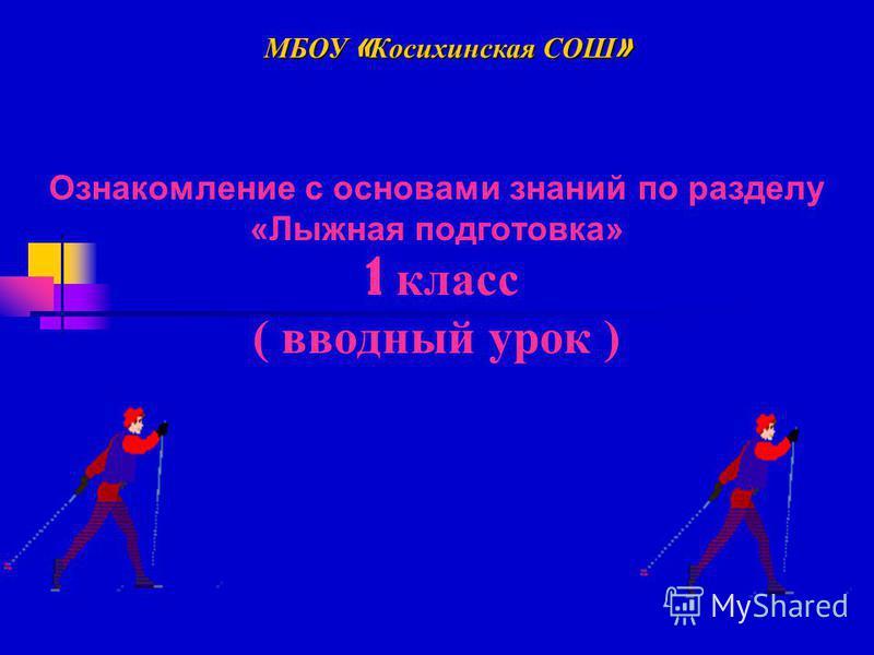 Ознакомление с основами знаний по разделу «Лыжная подготовка» 1 класс ( вводный урок ) МБОУ « Косихинская СОШ »
