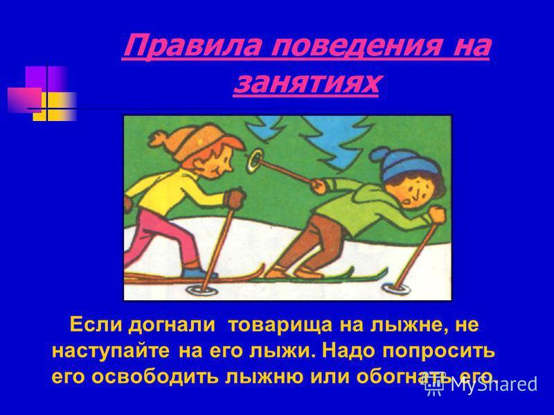 Правила поведения на занятиях Если догнали товарища на лыжне, не наступайте на его лыжи. Надо попросить его освободить лыжню или обогнать его.