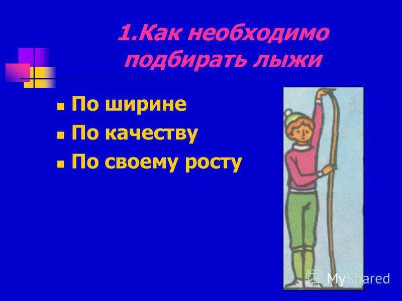 1. Как необходимо подбирать лыжи По ширине По качеству По своему росту