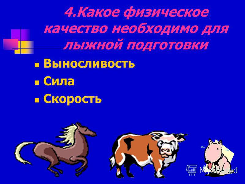 4. Какое физическое качество необходимо для лыжной подготовки Выносливость Сила Скорость