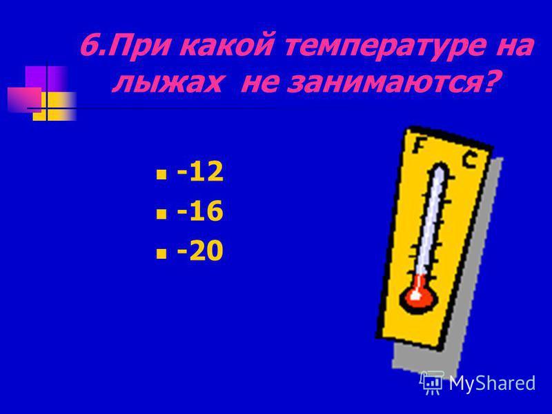 6. При какой температуре на лыжах не занимаются? -12 -16 -20