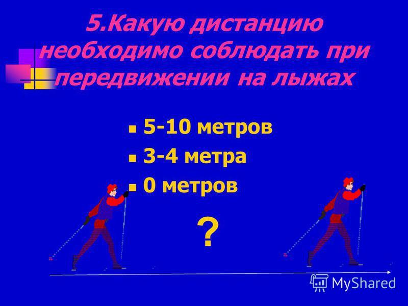 5. Какую дистанцию необходимо соблюдать при передвижении на лыжах 5-10 метров 3-4 метра 0 метров ?