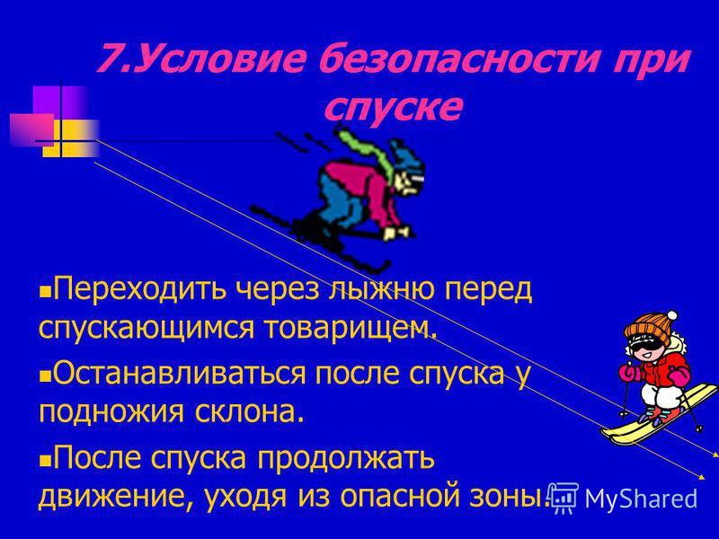 7. Условие безопасности при спуске Переходить через лыжню перед спускающимся товарищем. Останавливаться после спуска у подножия склона. После спуска продолжать движение, уходя из опасной зоны.