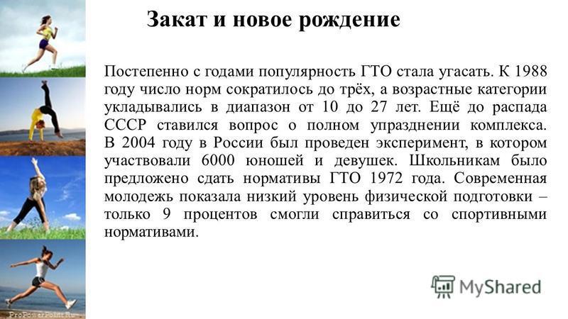 Закат и новое рождение Постепенно с годами популярность ГТО стала угасать. К 1988 году число норм сократилось до трёх, а возрастные категории укладывались в диапазон от 10 до 27 лет. Ещё до распада СССР ставился вопрос о полном упразднении комплекса.