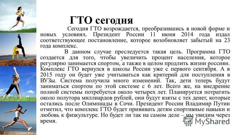 ГТО сегодня Сегодня ГТО возрождается, преобразившись в новой форме и новых условиях. Президент России 11 июня 2014 года издал соответствующее постановление, которое возобновляет забытый на 23 года комплекс. В данном случае преследуется такая цель. Пр