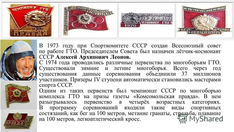 В 1973 году при Спорткомитете СССР создан Всесоюзный совет по работе ГТО. Председателем Совета был назначен лётчик-космонавт СССР Алексей Архипович Леонов. С 1974 года проводились различные первенства по многоборьям ГТО. Существовали зимние и летние