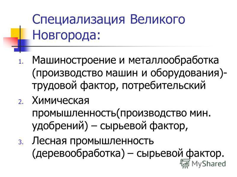 Специализация Великого Новгорода: 1. Машиностроение и металлообработка (производство машин и оборудования)- трудовой фактор, потребительский 2. Химическая промышленность(производство мин. удобрений) – сырьевой фактор, 3. Лесная промышленность (дерево