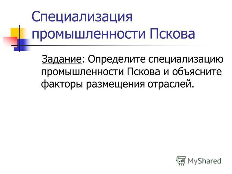 Специализация промышленности Пскова Задание: Определите специализацию промышленности Пскова и объясните факторы размещения отраслей.