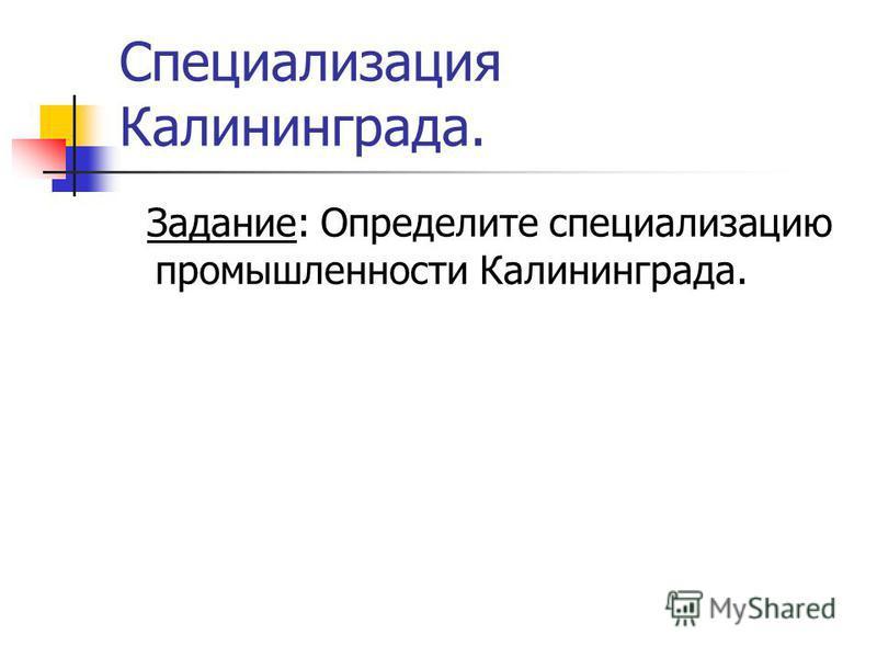 Специализация Калининграда. Задание: Определите специализацию промышленности Калининграда.