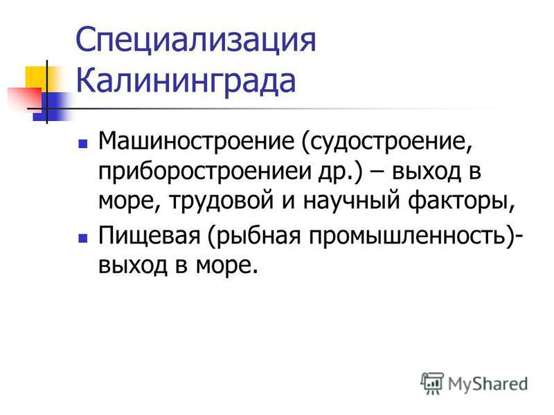 Специализация Калининграда Машиностроение (судостроение, приборостроение и др.) – выход в море, трудовой и научный факторы, Пищевая (рыбная промышленность)- выход в море.