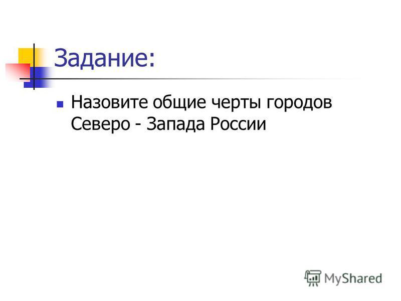 Задание: Назовите общие черты городов Северо - Запада России