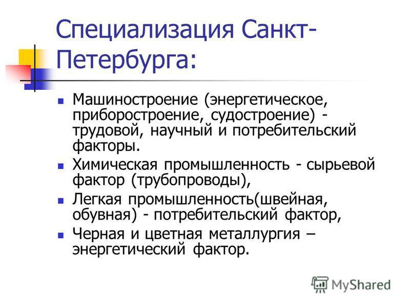 Специализация Санкт- Петербурга: Машиностроение (энергетическое, приборостроение, судостроение) - трудовой, научный и потребительский факторы. Химическая промышленность - сырьевой фактор (трубопроводы), Легкая промышленность(швейная, обувная) - потре