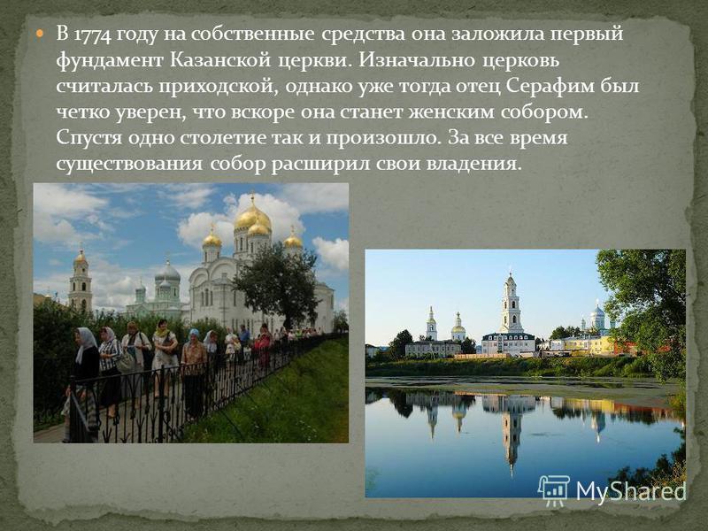 В 1774 году на собственные средства она заложила первый фундамент Казанской церкви. Изначально церковь считалась приходской, однако уже тогда отец Серафим был четко уверен, что вскоре она станет женским собором. Спустя одно столетие так и произошло.