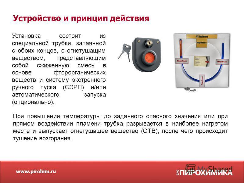 www.pirohim.ru Установка состоит из специальной трубки, запаянной с обоих концов, с огнетушащим веществом, представляющим собой сжиженную смесь в основе фторорганических веществ и систему экстренного ручного пуска (СЭРП) и/или автоматического запуска