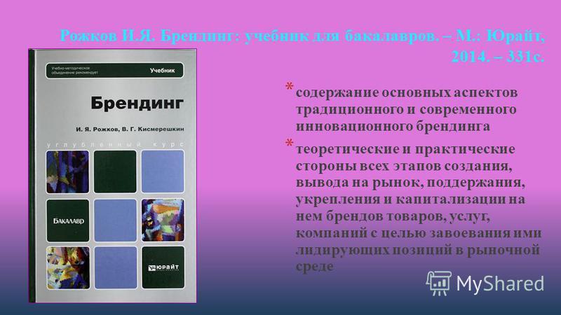 Рожков И.Я. Брендинг: учебник для бакалавров. – М.: Юрайт, 2014. – 331 с. * содержание основных аспектов традиционного и современного инновационного брендинга * теоретические и практические стороны всех этапов создания, вывода на рынок, поддержания,