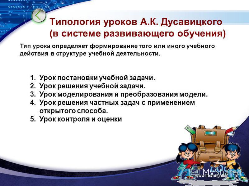 LOGO www.themegallery.com Типология уроков А.К. Дусавицкого (в системе развивающего обучения) Тип урока определяет формирование того или иного учебного действия в структуре учебной деятельности. 1. Урок постановки учебной задачи. 2. Урок решения учеб
