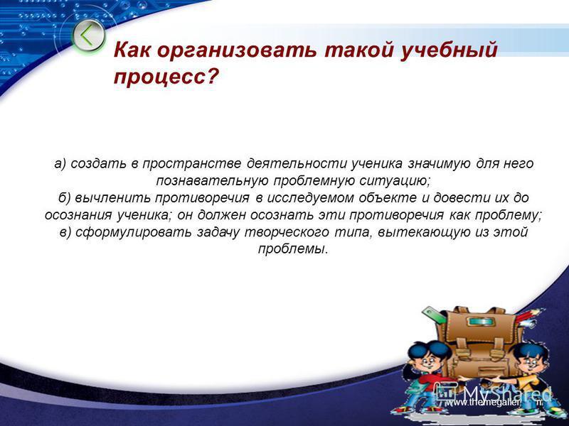 LOGO www.themegallery.com Как организовать такой учебный процесс? а) создать в пространстве деятельности ученика значимую для него познавательную проблемную ситуацию; б) вычленить противоречия в исследуемом объекте и довести их до осознания ученика;