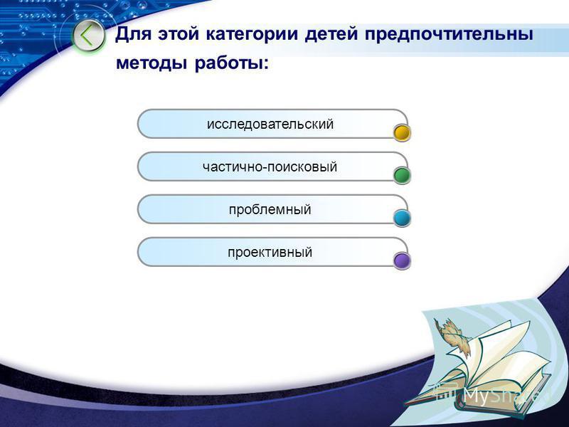 LOGO www.themegallery.com Для этой категории детей предпочтительны методы работы: исследовательский частично-поисковый проблемный проективный