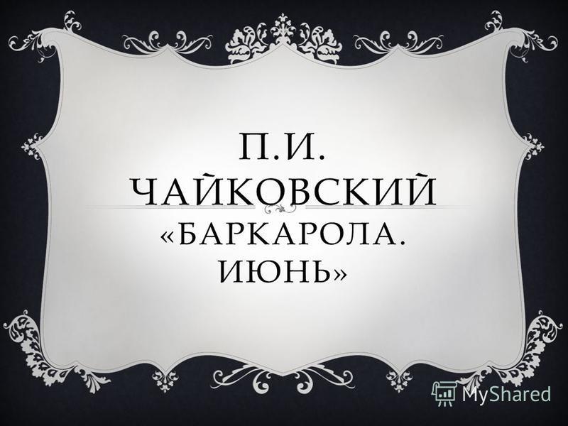 П.И. ЧАЙКОВСКИЙ «БАРКАРОЛА. ИЮНЬ»