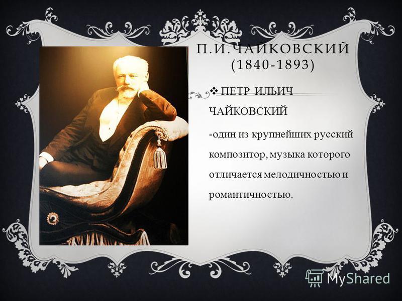 П.И.ЧАЙКОВСКИЙ (1840-1893) ПЕТР ИЛЬИЧ ЧАЙКОВСКИЙ -один из крупнейших русский композитор, музыка которого отличается мелодичностью и романтичностью.