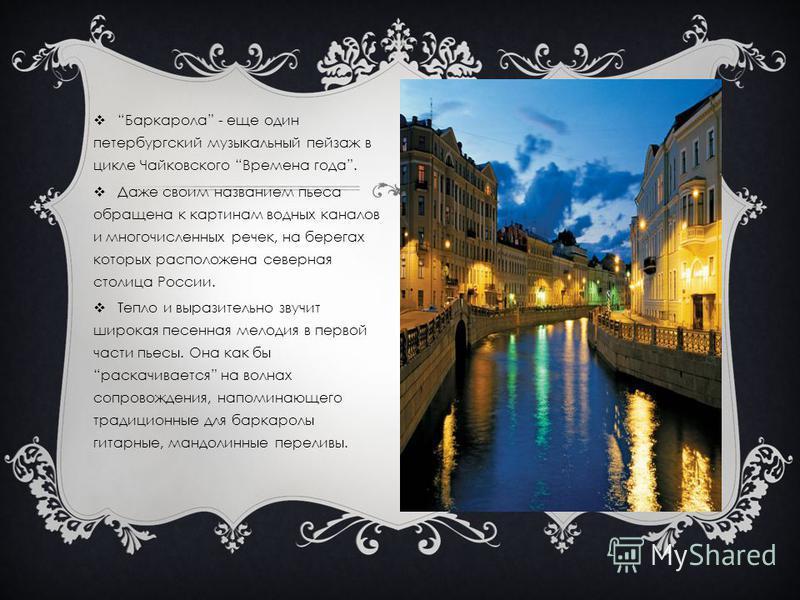 Баркарола - еще один петербургский музыкальный пейзаж в цикле Чайковского Времена года. Даже своим названием пьеса обращена к картинам водных каналов и многочисленных речек, на берегах которых расположена северная столица России. Тепло и выразительно