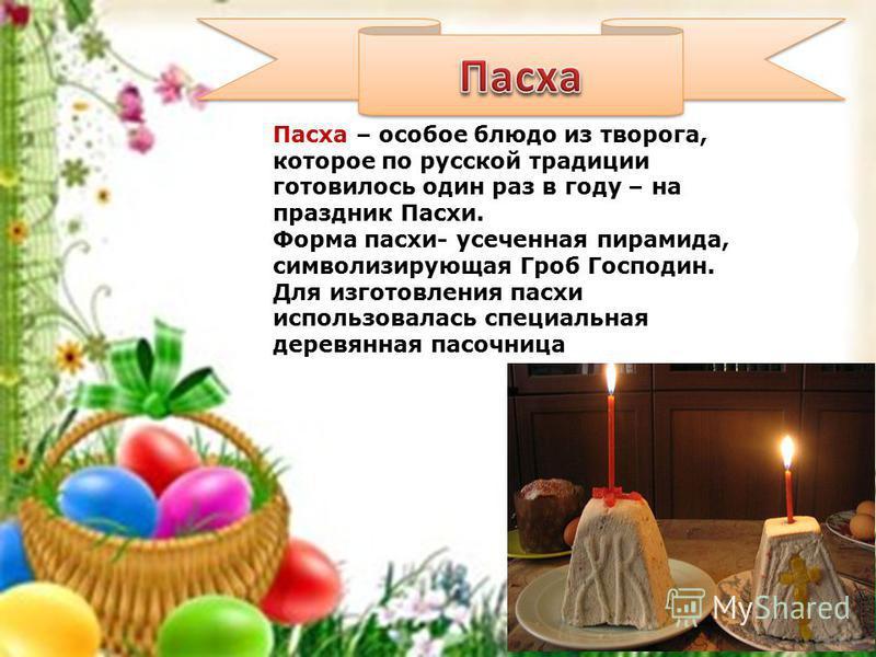 Пасха – особое блюдо из творога, которое по русской традиции готовилось один раз в году – на праздник Пасхи. Форма пасхи- усеченная пирамида, символизирующая Гроб Господин. Для изготовления пасхи использовалась специальная деревянная пасочница