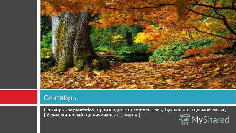 Сентябрь - septembrios, производное от septem- семь, буквально : седьмой месяц. ( У римлян новый год начинался с 1 марта.) Сентябрь.