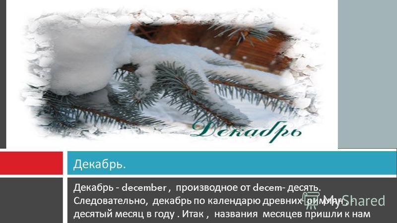 Декабрь - december, производное от decem- десять. Следовательно, декабрь по календарю древних римлян, - десятый месяц в году. Итак, названия месяцев пришли к нам из древнего Рима. Декабрь.