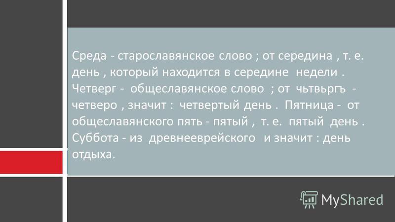Среда - старославянское слово ; от середина, т. е. день, который находится в середине недели. Четверг - общеславянское слово ; от чьтвьргъ - четверо, значит : четвертый день. Пятница - от общеславянского пять - пятый, т. е. пятый день. Суббота - из д