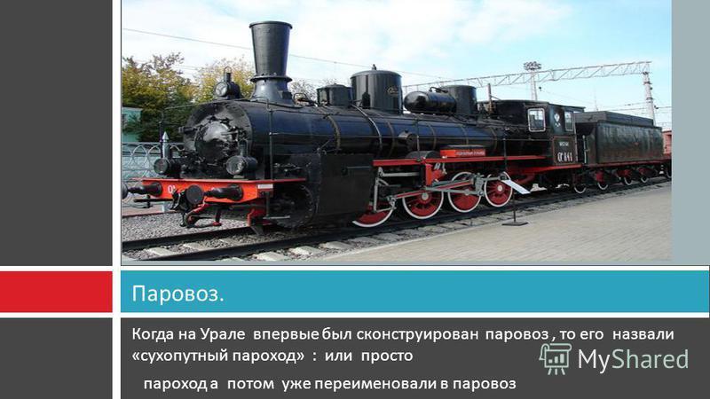 Когда на Урале впервые был сконструирован паровоз, то его назвали « сухопутный пароход » : или просто пароход а потом уже переименовали в паровоз Паровоз.