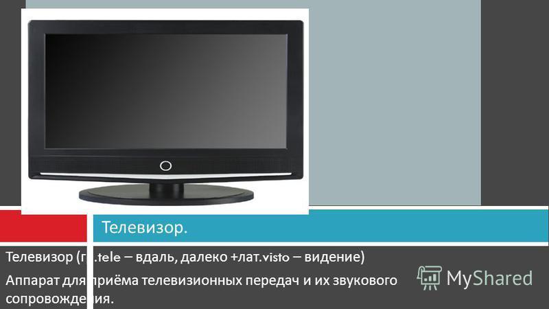 Телевизор ( гр.tele – вдаль, далеко + лат.visto – видение ) Аппарат для приёма телевизионных передач и их звукового сопровождения. Телевизор.