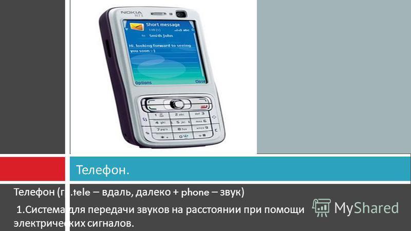 Телефон ( гр.tele – вдаль, далеко + phone – звук ) 1. Система для передачи звуков на расстоянии при помощи электрических сигналов. Телефон.