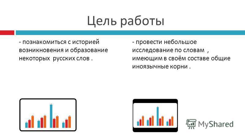 Цель работы - познакомиться с историей возникновения и образование некоторых русских слов. - провести небольшое исследование по словам, имеющим в своём составе общие иноязычные корни.