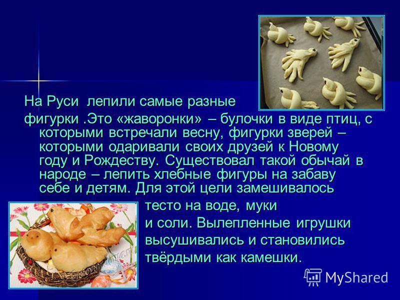 На Руси лепили самые разные фигурки.Это «жаворонки» – булочки в виде птиц, с которыми встречали весну, фигурки зверей – которыми одаривали своих друзей к Новому году и Рождеству. Существовал такой обычай в народе – лепить хлебные фигуры на забаву себ