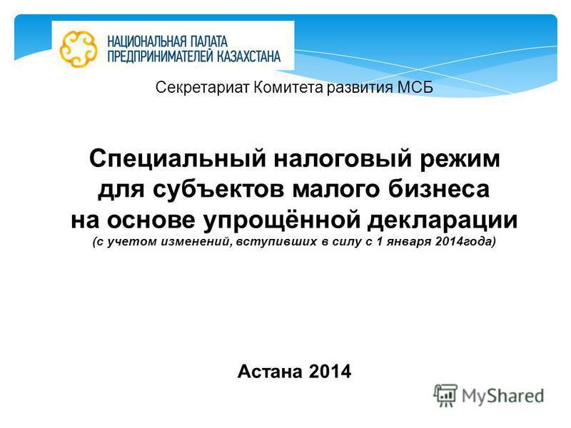 Секретариат Комитета развития МСБ Специальный налоговый режим для субъектов малого бизнеса на основе упрощённой декларации (с учетом изменений, вступивших в силу с 1 января 2014 года) Астана 2014