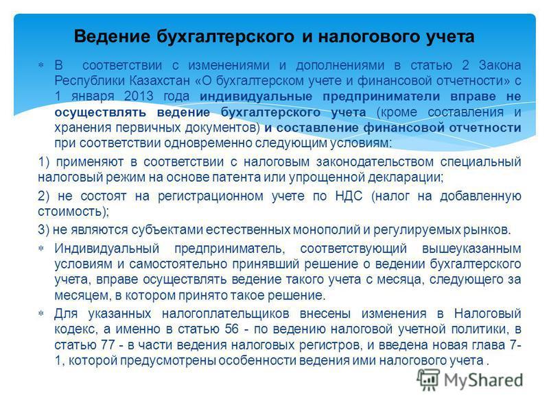 В соответствии с изменениями и дополнениями в статью 2 Закона Республики Казахстан «О бухгалтерском учете и финансовой отчетности» с 1 января 2013 года индивидуальные предприниматели вправе не осуществлять ведение бухгалтерского учета (кроме составле