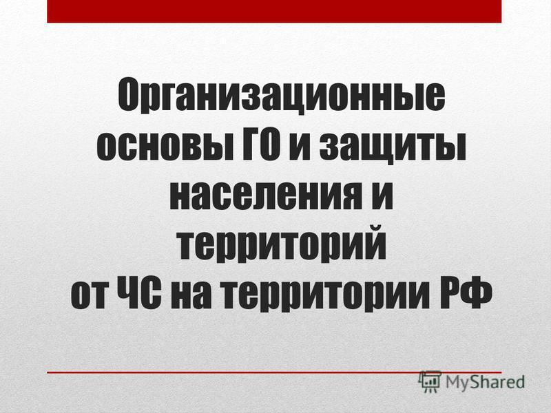 Организационные основы ГО и защиты населения и территорий от ЧС на территории РФ