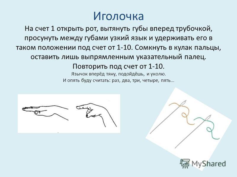 Иголочка На счет 1 открыть рот, вытянуть губы вперед трубочкой, просунуть между губами узкий язык и удерживать его в таком положении под счет от 1-10. Сомкнуть в кулак пальцы, оставить лишь выпрямленным указательный палец. Повторить под счет от 1-10.