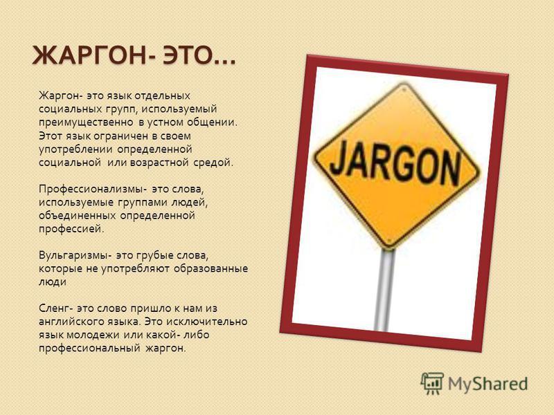 ЖАРГОН - ЭТО … Жаргон - это язык отдельных социальных групп, используемый преимущественно в устном общении. Этот язык ограничен в своем употреблении определенной социальной или возрастной средой. Профессионализмы - это слова, используемые группами лю