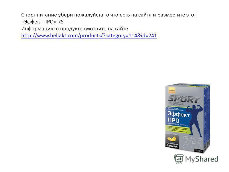Спорт питание убери пожалуйста то что есть на сайта и разместите это: «Эффект ПРО» 75 Информацию о продукте смотрите на сайте http://www.bellakt.com/products/?category=114&id=241 http://www.bellakt.com/products/?category=114&id=241