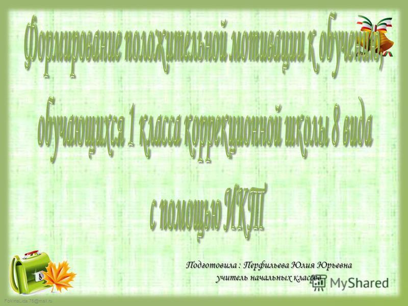 FokinaLida.75@mail.ru Подготовила : Перфильева Юлия Юрьевна учитель начальных классов