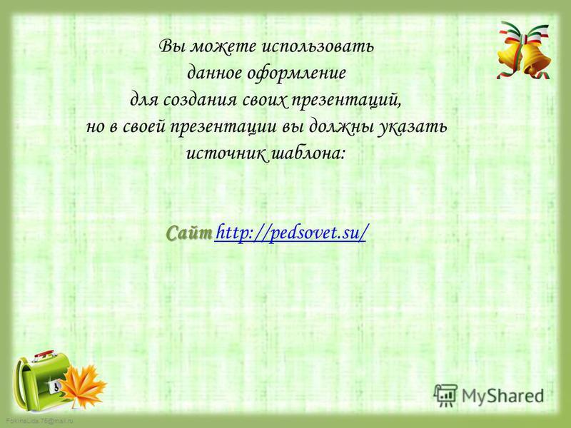 Вы можете использовать данное оформление для создания своих презентаций, но в своей презентации вы должны указать источник шаблона: Сайт Сайт http://pedsovet.su/http://pedsovet.su/