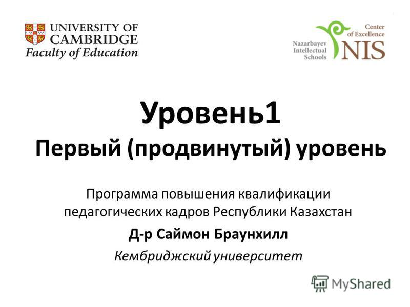 Уровень 1 Первый (продвинутый) уровень Программа повышения квалификации педагогических кадров Республики Казахстан Д-р Саймон Браунхилл Кембриджский университет