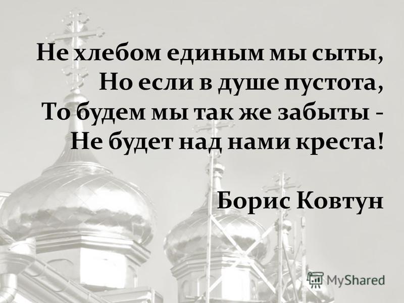 Не хлебом единым мы сыты, Но если в душе пустота, То будем мы так же забыты - Не будет над нами креста! Борис Ковтун