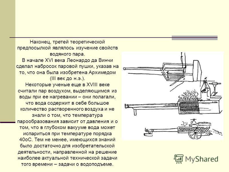 Наконец, третей теоретической предпосылкой являлось изучение свойств водяного пара. В начале XVI века Леонардо да Винчи сделал набросок паровой пушки, указав на то, что она была изобретена Архимедом (III век до н.э.). Некоторые ученые еще в XVIII век