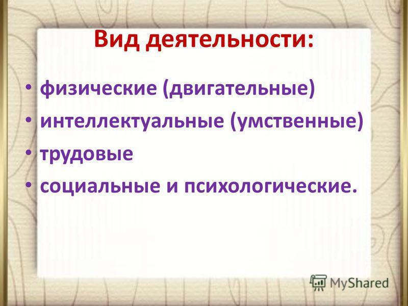 Вид деятельности: физические (двигательные) интеллектуальные (умственные) трудовые социальные и психологические.